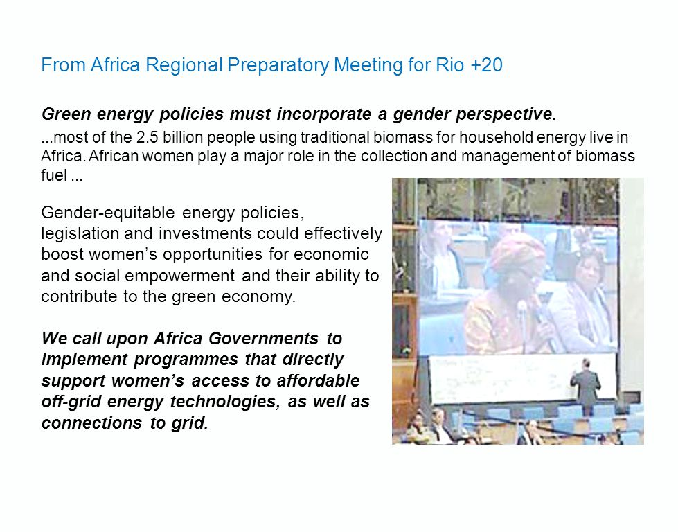 From Africa Regional Preparatory Meeting for Rio +20 Green energy policies must incorporate a gender perspective....most of the 2.5 billion people using traditional biomass for household energy live in Africa.