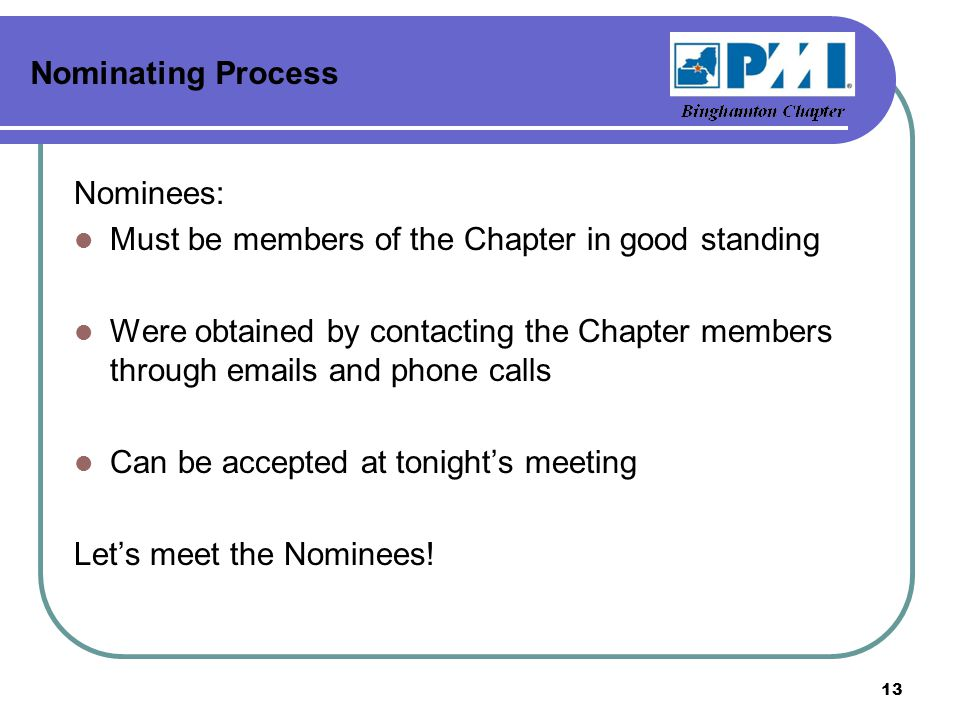 Nominating Process Nominees: Must be members of the Chapter in good standing Were obtained by contacting the Chapter members through emails and phone calls Can be accepted at tonight's meeting Let's meet the Nominees.