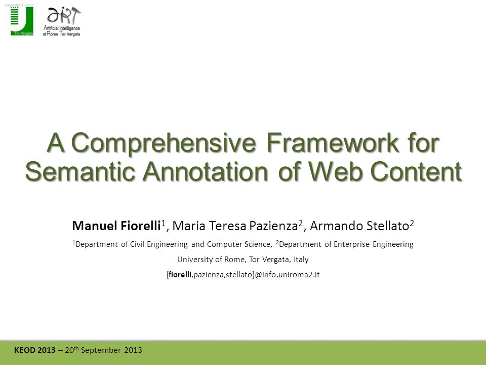 KEOD 2013 – 20 th September 2013 A Comprehensive Framework for Semantic Annotation of Web Content Manuel Fiorelli 1, Maria Teresa Pazienza 2, Armando Stellato 2 1 Department of Civil Engineering and Computer Science, 2 Department of Enterprise Engineering University of Rome, Tor Vergata, Italy {fiorelli,pazienza,stellato}@info.uniroma2.it