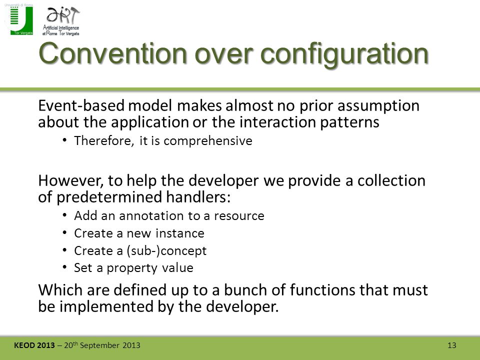 KEOD 2013 – 20 th September 2013 13 Convention over configuration Event-based model makes almost no prior assumption about the application or the interaction patterns Therefore, it is comprehensive However, to help the developer we provide a collection of predetermined handlers: Add an annotation to a resource Create a new instance Create a (sub-)concept Set a property value Which are defined up to a bunch of functions that must be implemented by the developer.