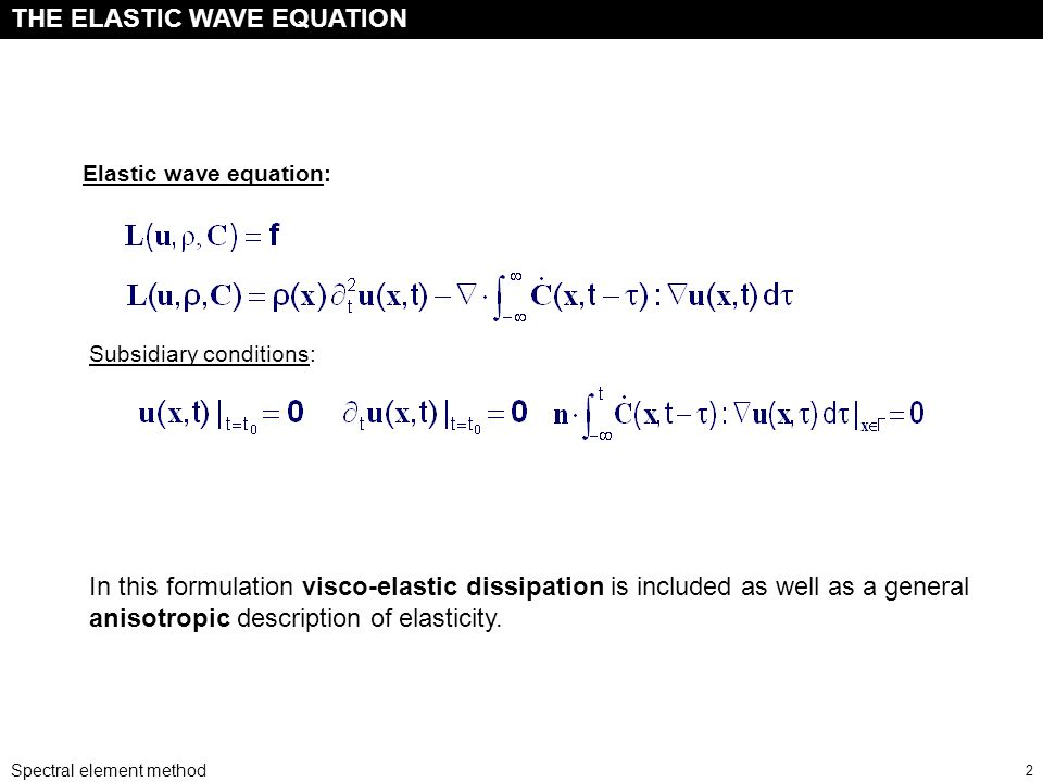 Spectral element method 2 Elastic wave equation: Subsidiary conditions: THE ELASTIC WAVE EQUATION In this formulation visco-elastic dissipation is included as well as a general anisotropic description of elasticity.
