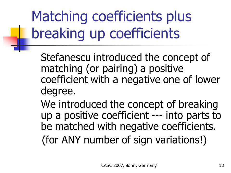 CASC 2007, Bonn, Germany18 Matching coefficients plus breaking up coefficients Stefanescu introduced the concept of matching (or pairing) a positive coefficient with a negative one of lower degree.