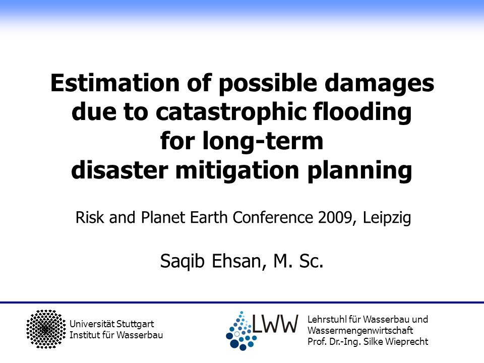 Risk and Planet Earth Conference, Panel 2 for Junior Scientists, 4 th March 2009, Leipzig Development an improved LOL estimation method LOL i = PAR i x FAT BASE x F sv x F age x F mt x F st x F h x F war x F ev LOL i = loss of life at a particular location ´´i`` downstream of the dam PAR i = Population at risk at a particular location ´´i`` downstream of the dam FAT BASE = Base Fatality rate of 0.15 (worst case of medium severity) (Graham, 1999), assuming an average value of 1.0 for all other factors with average conditions.