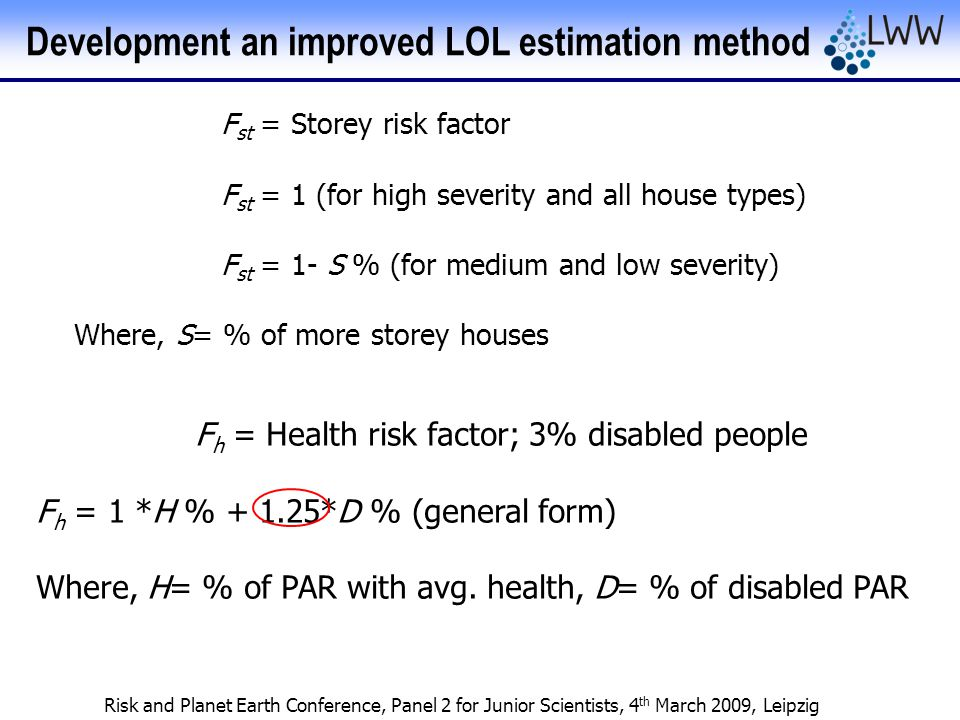 Risk and Planet Earth Conference, Panel 2 for Junior Scientists, 4 th March 2009, Leipzig F st = Storey risk factor F st = 1 (for high severity and all house types) F st = 1- S % (for medium and low severity) Where, S= % of more storey houses F h = Health risk factor; 3% disabled people F h = 1 *H % + 1.25*D % (general form) Where, H= % of PAR with avg.