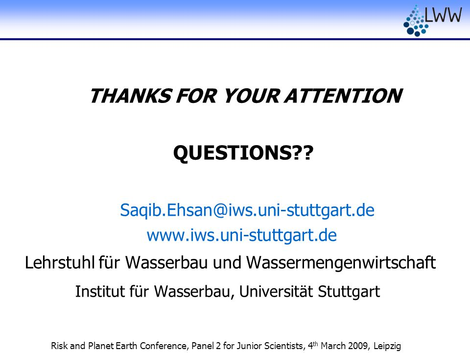 Risk and Planet Earth Conference, Panel 2 for Junior Scientists, 4 th March 2009, Leipzig THANKS FOR YOUR ATTENTION QUESTIONS?? Saqib.Ehsan@iws.uni-st