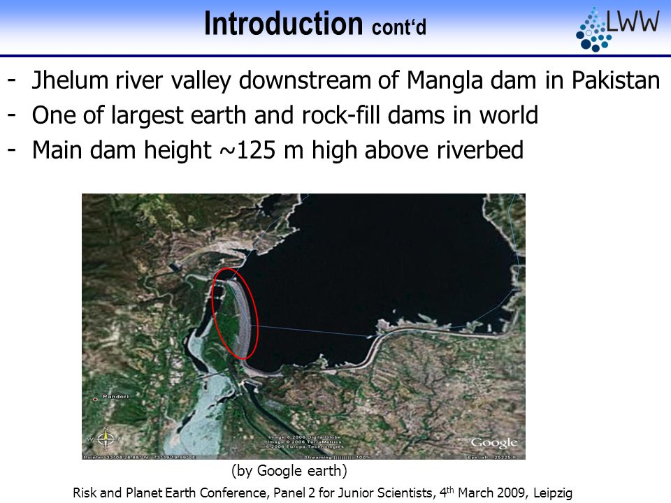Risk and Planet Earth Conference, Panel 2 for Junior Scientists, 4 th March 2009, Leipzig Introduction cont'd - Jhelum river valley downstream of Mangla dam in Pakistan - One of largest earth and rock-fill dams in world - Main dam height ~125 m high above riverbed (by Google earth)