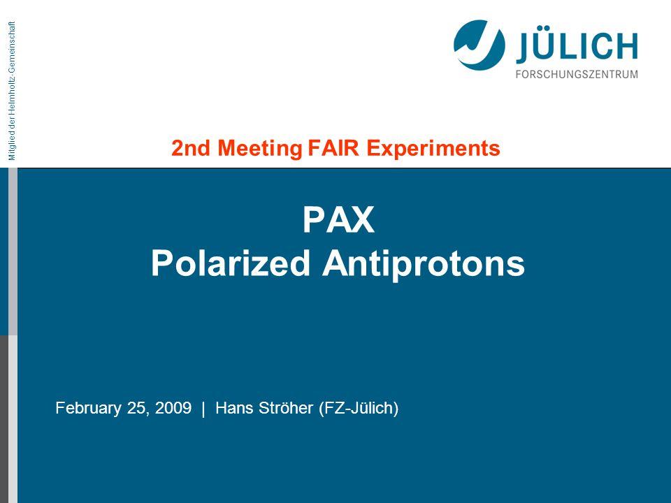 Mitglied der Helmholtz-Gemeinschaft PAX Polarized Antiprotons 2nd Meeting FAIR Experiments February 25, 2009 | Hans Ströher (FZ-Jülich)
