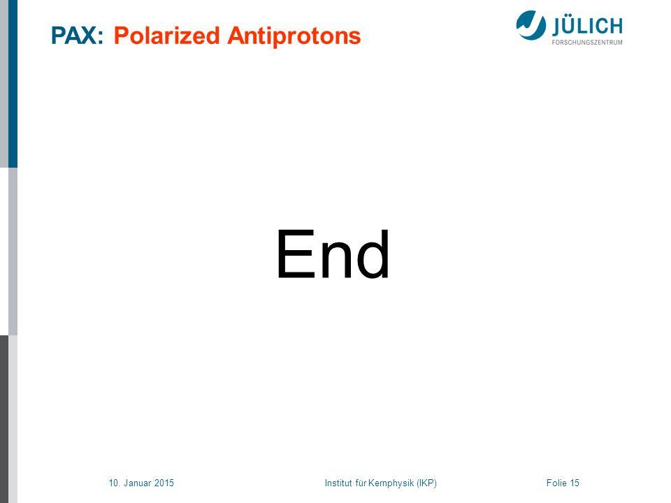 10. Januar 2015 Institut für Kernphysik (IKP) Folie 15 End PAX: Polarized Antiprotons