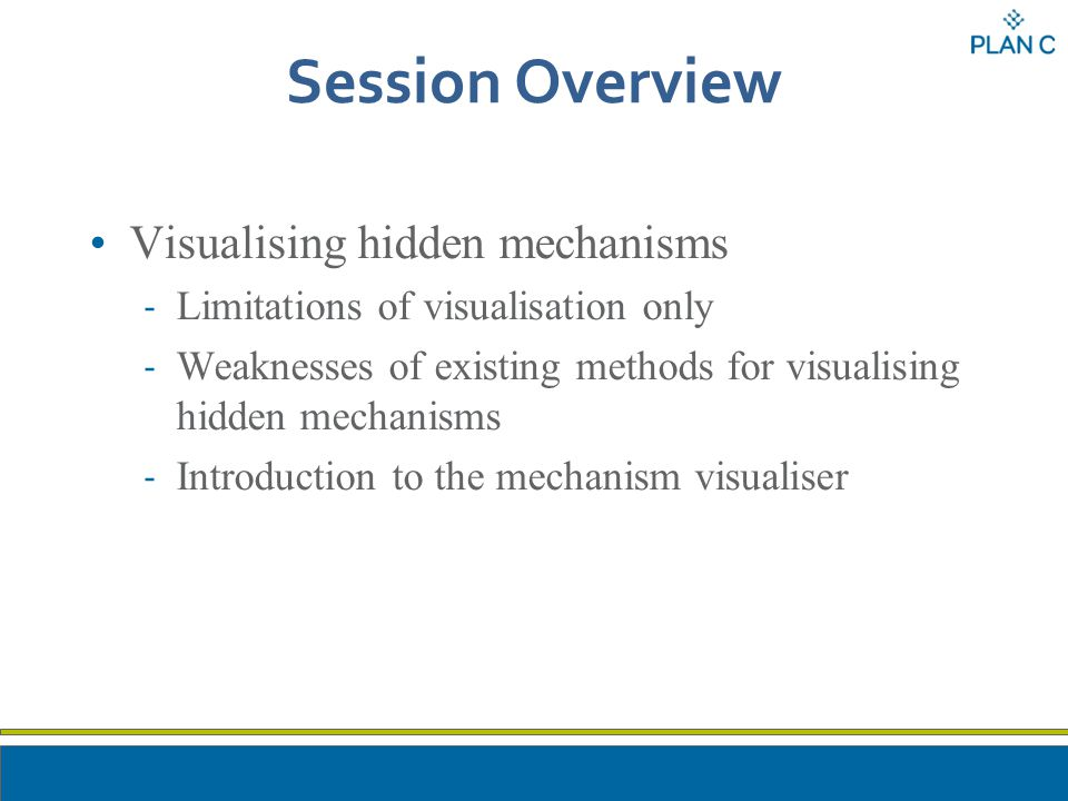 Session Overview Visualising hidden mechanisms - Limitations of visualisation only - Weaknesses of existing methods for visualising hidden mechanisms - Introduction to the mechanism visualiser