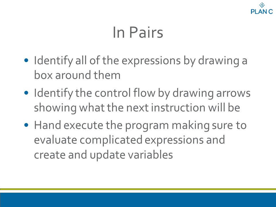 In Pairs Identify all of the expressions by drawing a box around them Identify the control flow by drawing arrows showing what the next instruction will be Hand execute the program making sure to evaluate complicated expressions and create and update variables