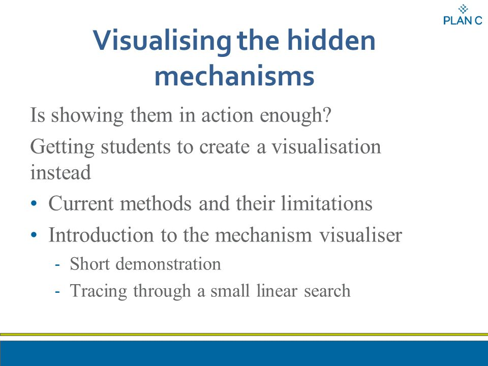 Visualising the hidden mechanisms Is showing them in action enough? Getting students to create a visualisation instead Current methods and their limit