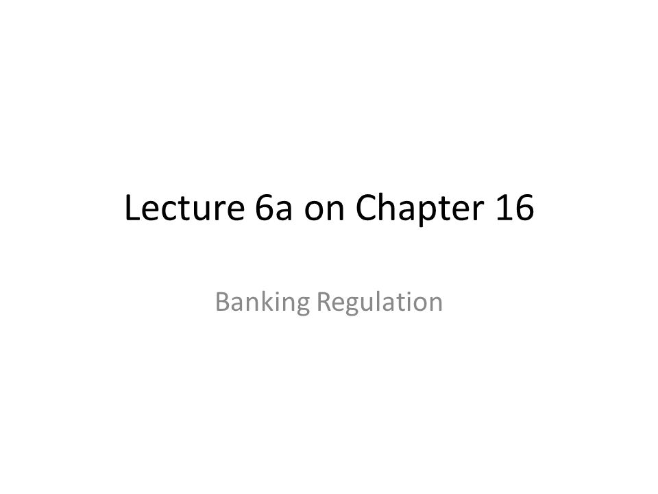 Lecture 6a on Chapter 16 Banking Regulation
