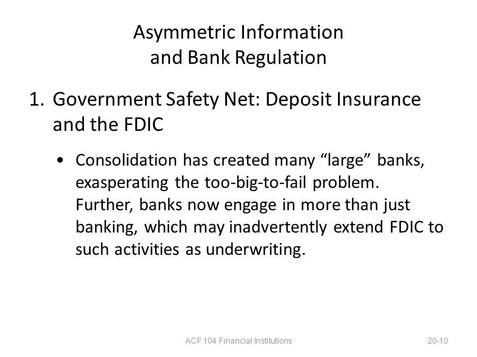 "Asymmetric Information and Bank Regulation 1.Government Safety Net: Deposit Insurance and the FDIC Consolidation has created many ""large"" banks, exasp"