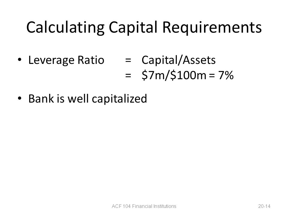 Calculating Capital Requirements Leverage Ratio=Capital/Assets =$7m/$100m = 7% Bank is well capitalized ACF 104 Financial Institutions20-14