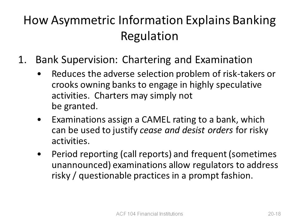 How Asymmetric Information Explains Banking Regulation 1.Bank Supervision: Chartering and Examination Reduces the adverse selection problem of risk-ta