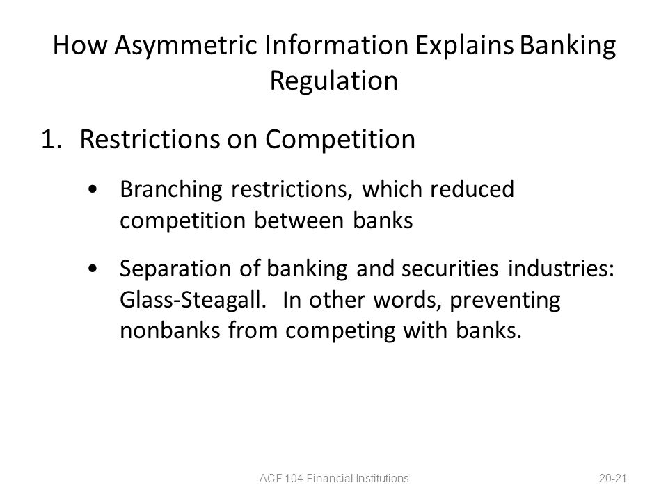 How Asymmetric Information Explains Banking Regulation 1.Restrictions on Competition Branching restrictions, which reduced competition between banks S