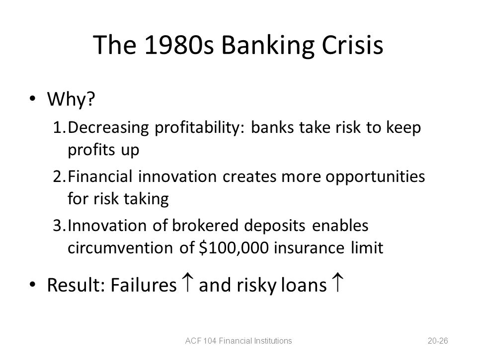The 1980s Banking Crisis Why? 1.Decreasing profitability: banks take risk to keep profits up 2.Financial innovation creates more opportunities for ris