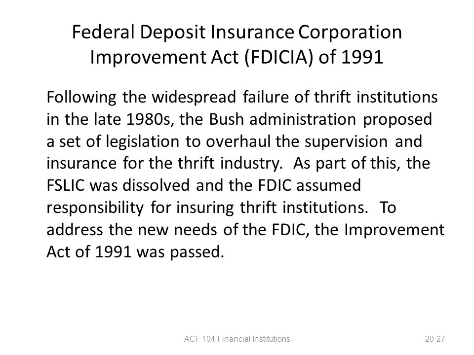 Federal Deposit Insurance Corporation Improvement Act (FDICIA) of 1991 Following the widespread failure of thrift institutions in the late 1980s, the