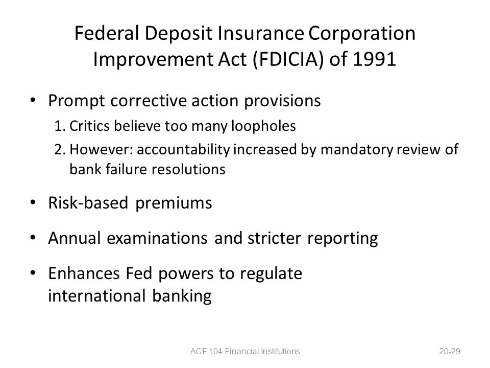 Federal Deposit Insurance Corporation Improvement Act (FDICIA) of 1991 Prompt corrective action provisions 1.Critics believe too many loopholes 2.Howe