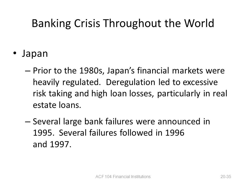 Banking Crisis Throughout the World Japan – Prior to the 1980s, Japan's financial markets were heavily regulated. Deregulation led to excessive risk t