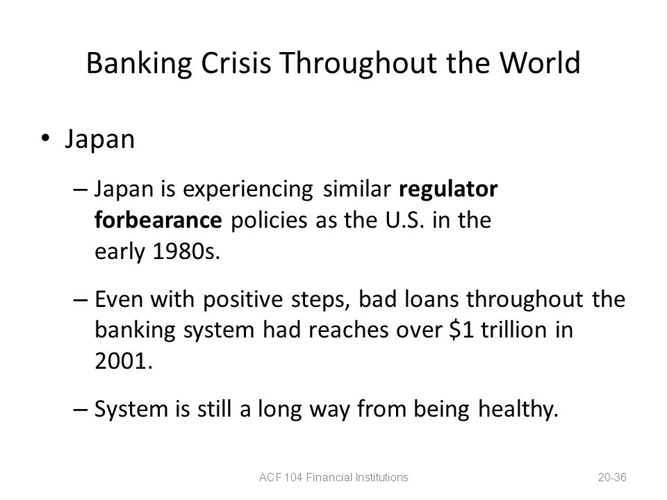 Banking Crisis Throughout the World Japan – Japan is experiencing similar regulator forbearance policies as the U.S. in the early 1980s. – Even with p