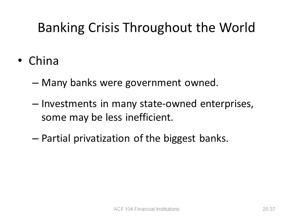 Banking Crisis Throughout the World China – Many banks were government owned. – Investments in many state-owned enterprises, some may be less ineffici