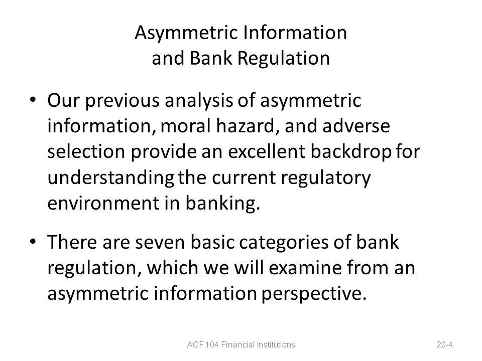 Asymmetric Information and Bank Regulation 1.Government Safety Net: Deposit Insurance and the FDIC Prior to FDIC insurance, bank failures meant depositors lost money, and had to wait until the bank was liquidated to receive anything.
