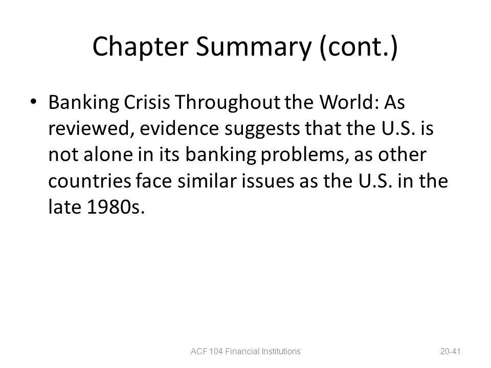 Chapter Summary (cont.) Banking Crisis Throughout the World: As reviewed, evidence suggests that the U.S. is not alone in its banking problems, as oth