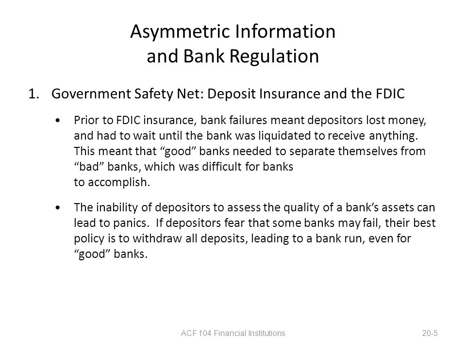 Asymmetric Information and Bank Regulation 1.Government Safety Net: Deposit Insurance and the FDIC Prior to FDIC insurance, bank failures meant deposi