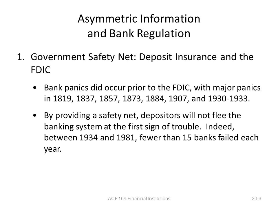 Asymmetric Information and Bank Regulation 1.Government Safety Net: Deposit Insurance and the FDIC The FDIC handles failed banks in one of two ways: the payoff method, where the banks is permitted to fail, and the purchase and assumption method, where the bank is folded into another banking organization.