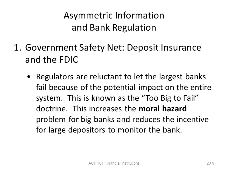 Asymmetric Information and Bank Regulation 1.Government Safety Net: Deposit Insurance and the FDIC Consolidation has created many large banks, exasperating the too-big-to-fail problem.