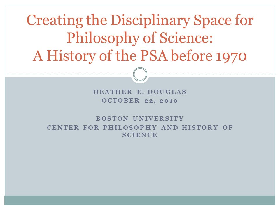 HEATHER E. DOUGLAS OCTOBER 22, 2010 BOSTON UNIVERSITY CENTER FOR PHILOSOPHY AND HISTORY OF SCIENCE Creating the Disciplinary Space for Philosophy of S