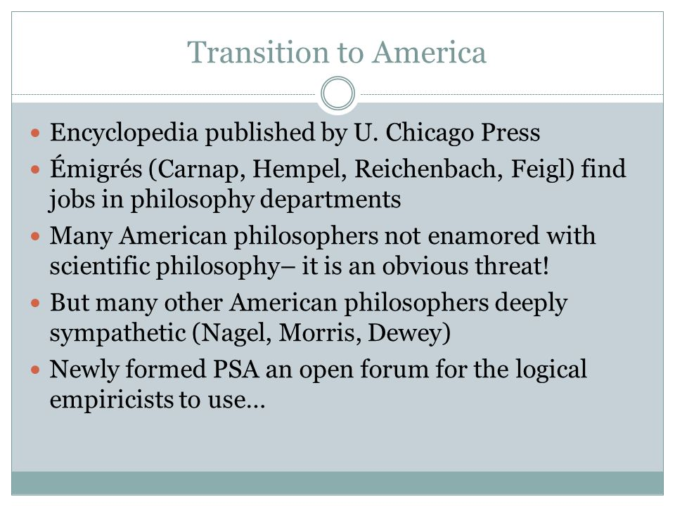 Transition to America Encyclopedia published by U. Chicago Press Émigrés (Carnap, Hempel, Reichenbach, Feigl) find jobs in philosophy departments Many