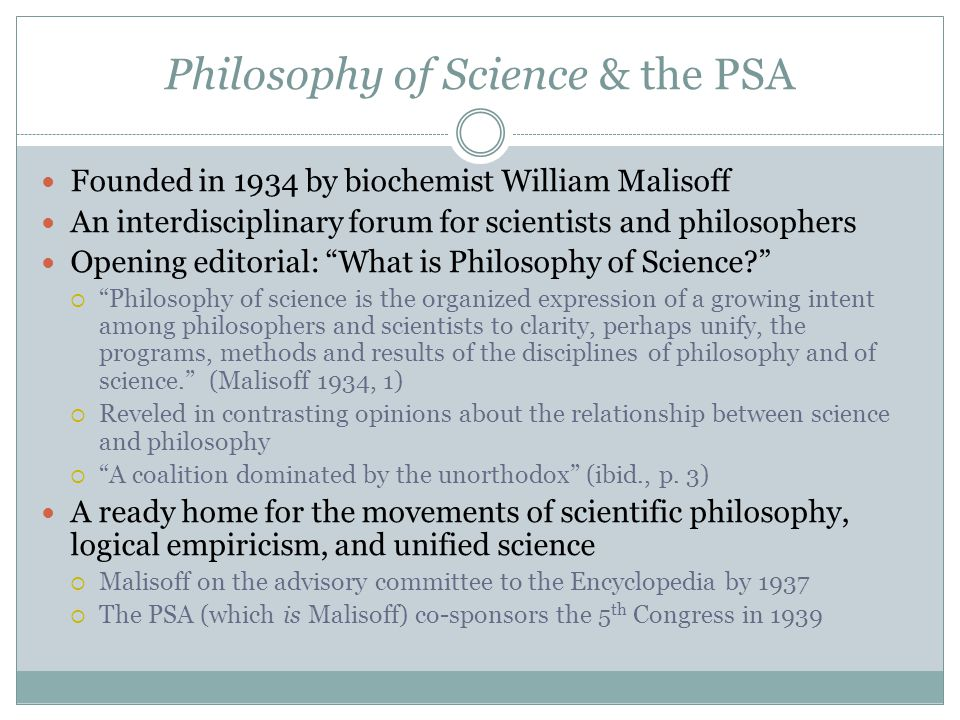 Philosophy of Science & the PSA Founded in 1934 by biochemist William Malisoff An interdisciplinary forum for scientists and philosophers Opening edit