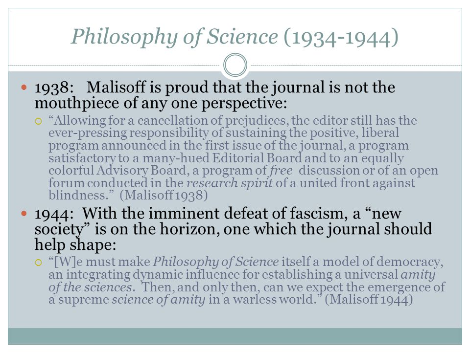 Philosophy of Science (1934-1944) 1938: Malisoff is proud that the journal is not the mouthpiece of any one perspective:  Allowing for a cancellation of prejudices, the editor still has the ever-pressing responsibility of sustaining the positive, liberal program announced in the first issue of the journal, a program satisfactory to a many-hued Editorial Board and to an equally colorful Advisory Board, a program of free discussion or of an open forum conducted in the research spirit of a united front against blindness. (Malisoff 1938) 1944: With the imminent defeat of fascism, a new society is on the horizon, one which the journal should help shape:  [W]e must make Philosophy of Science itself a model of democracy, an integrating dynamic influence for establishing a universal amity of the sciences.
