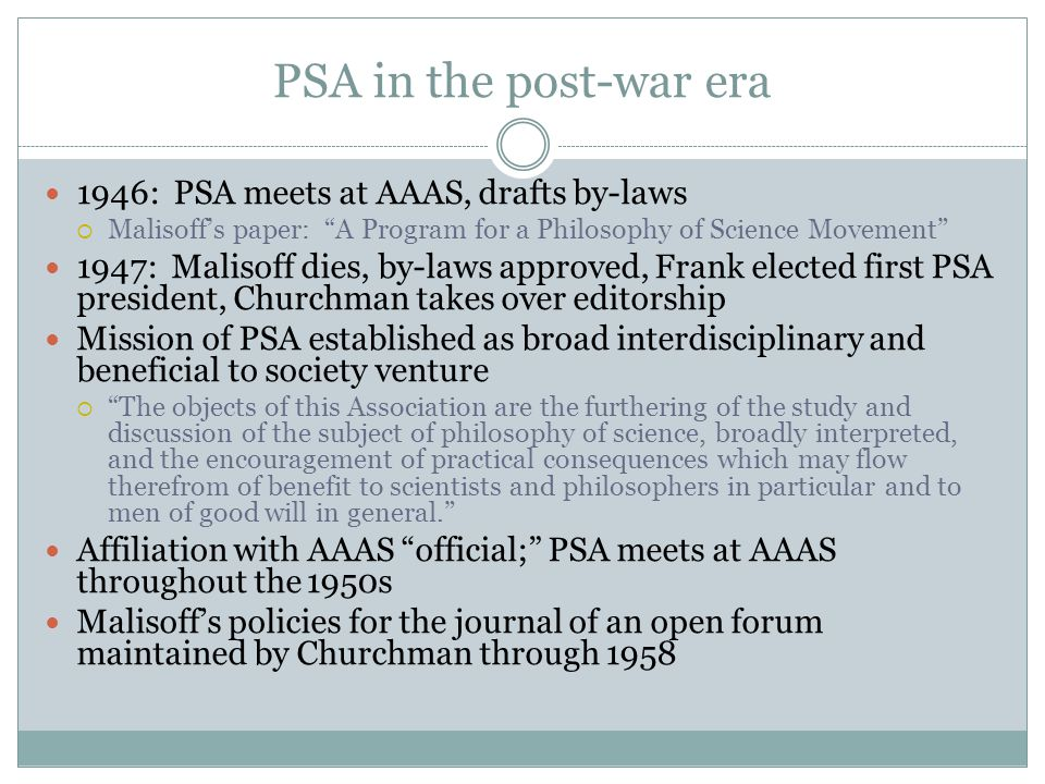 """PSA in the post-war era 1946: PSA meets at AAAS, drafts by-laws  Malisoff's paper: """"A Program for a Philosophy of Science Movement"""" 1947: Malisoff di"""