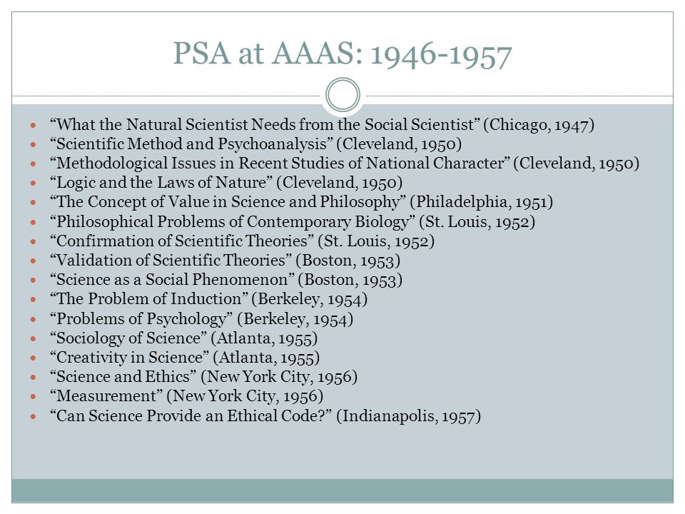 PSA at AAAS: 1946-1957 What the Natural Scientist Needs from the Social Scientist (Chicago, 1947) Scientific Method and Psychoanalysis (Cleveland, 1950) Methodological Issues in Recent Studies of National Character (Cleveland, 1950) Logic and the Laws of Nature (Cleveland, 1950) The Concept of Value in Science and Philosophy (Philadelphia, 1951) Philosophical Problems of Contemporary Biology (St.
