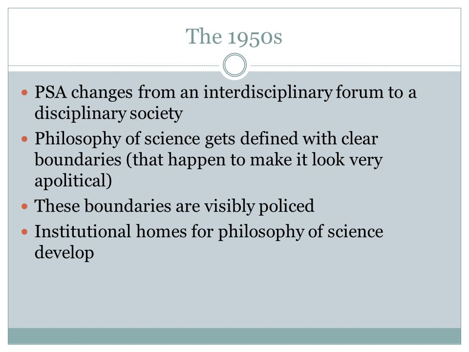 The 1950s PSA changes from an interdisciplinary forum to a disciplinary society Philosophy of science gets defined with clear boundaries (that happen to make it look very apolitical) These boundaries are visibly policed Institutional homes for philosophy of science develop