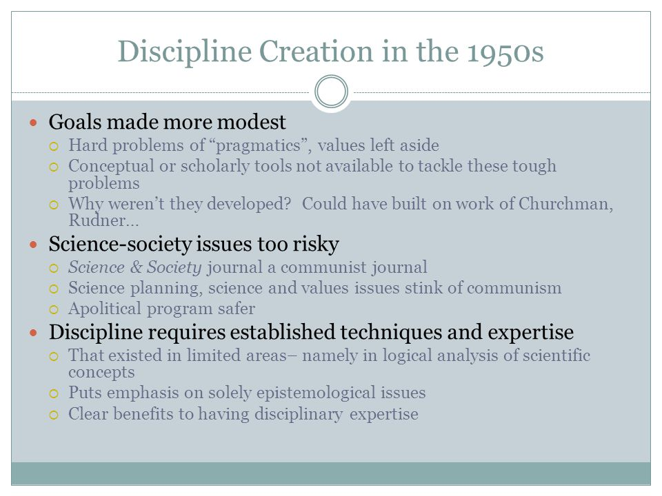 Discipline Creation in the 1950s Goals made more modest  Hard problems of pragmatics , values left aside  Conceptual or scholarly tools not available to tackle these tough problems  Why weren't they developed.