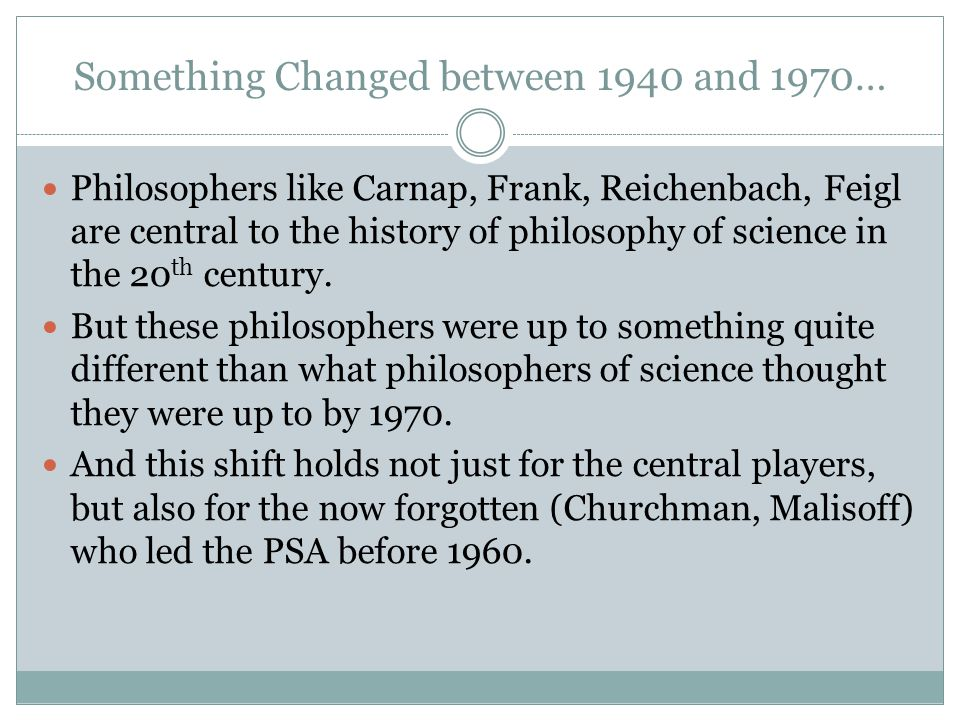 Something Changed between 1940 and 1970… Philosophers like Carnap, Frank, Reichenbach, Feigl are central to the history of philosophy of science in the 20 th century.