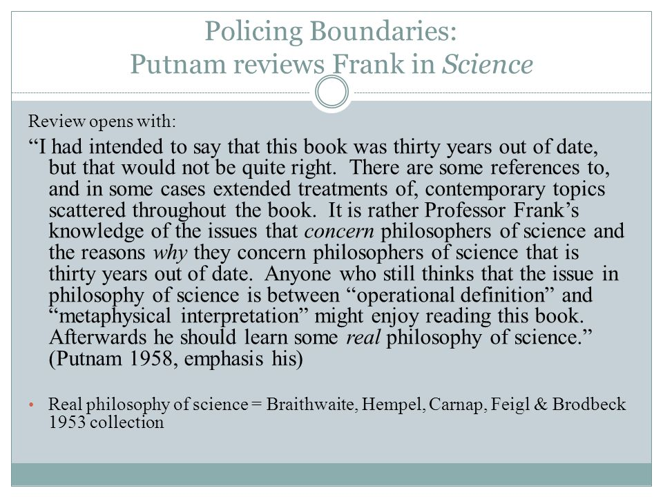 Policing Boundaries: Putnam reviews Frank in Science Review opens with: I had intended to say that this book was thirty years out of date, but that would not be quite right.
