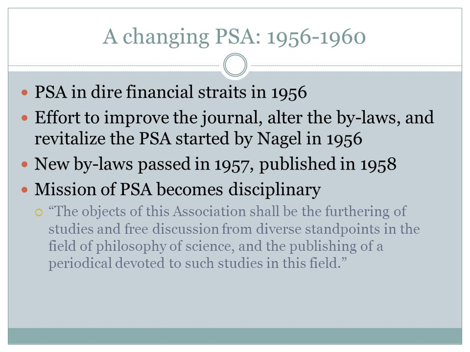 A changing PSA: 1956-1960 PSA in dire financial straits in 1956 Effort to improve the journal, alter the by-laws, and revitalize the PSA started by Nagel in 1956 New by-laws passed in 1957, published in 1958 Mission of PSA becomes disciplinary  The objects of this Association shall be the furthering of studies and free discussion from diverse standpoints in the field of philosophy of science, and the publishing of a periodical devoted to such studies in this field.