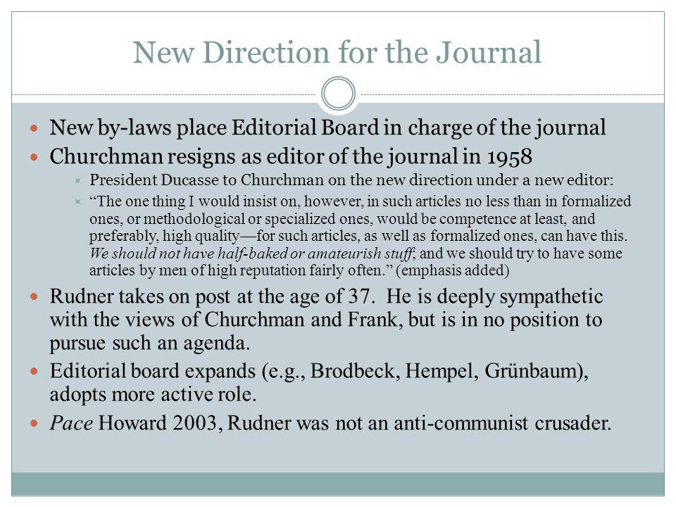 New Direction for the Journal New by-laws place Editorial Board in charge of the journal Churchman resigns as editor of the journal in 1958  President Ducasse to Churchman on the new direction under a new editor:  The one thing I would insist on, however, in such articles no less than in formalized ones, or methodological or specialized ones, would be competence at least, and preferably, high quality—for such articles, as well as formalized ones, can have this.