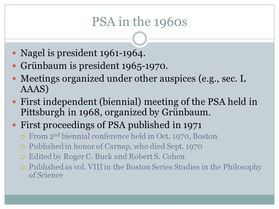 PSA in the 1960s Nagel is president 1961-1964. Grünbaum is president 1965-1970. Meetings organized under other auspices (e.g., sec. L AAAS) First inde