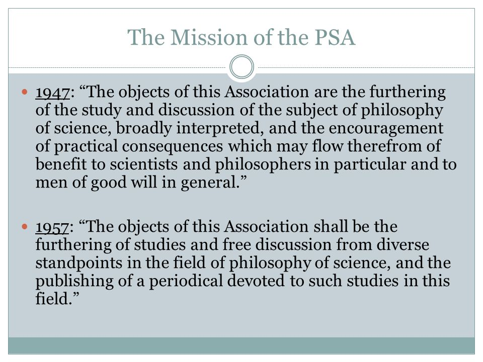 The Mission of the PSA 1947: The objects of this Association are the furthering of the study and discussion of the subject of philosophy of science, broadly interpreted, and the encouragement of practical consequences which may flow therefrom of benefit to scientists and philosophers in particular and to men of good will in general. 1957: The objects of this Association shall be the furthering of studies and free discussion from diverse standpoints in the field of philosophy of science, and the publishing of a periodical devoted to such studies in this field.
