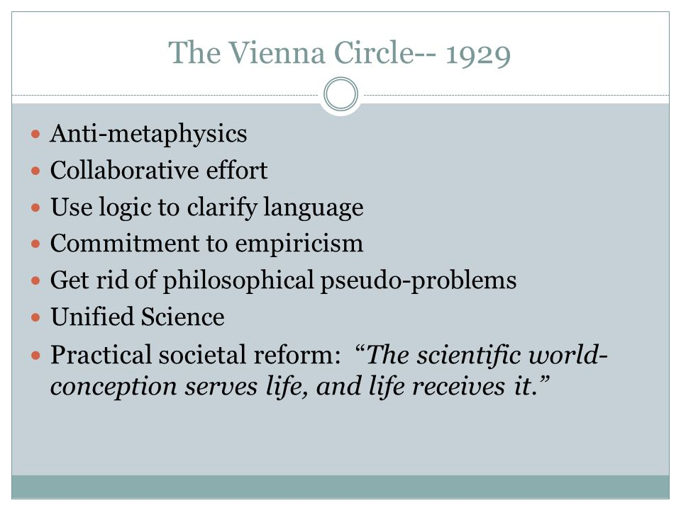The Vienna Circle-- 1929 Anti-metaphysics Collaborative effort Use logic to clarify language Commitment to empiricism Get rid of philosophical pseudo-problems Unified Science Practical societal reform: The scientific world- conception serves life, and life receives it.