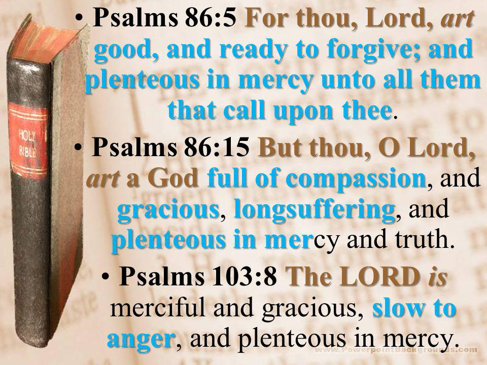 For thou, Lord, art good, and ready to forgive; and plenteous in mercy unto all them that call upon theePsalms 86:5 For thou, Lord, art good, and ready to forgive; and plenteous in mercy unto all them that call upon thee.