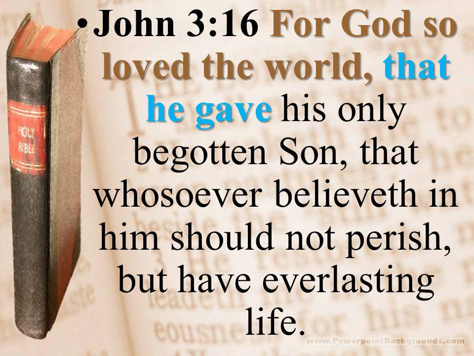 For God so loved the world, that he gaveJohn 3:16 For God so loved the world, that he gave his only begotten Son, that whosoever believeth in him should not perish, but have everlasting life.