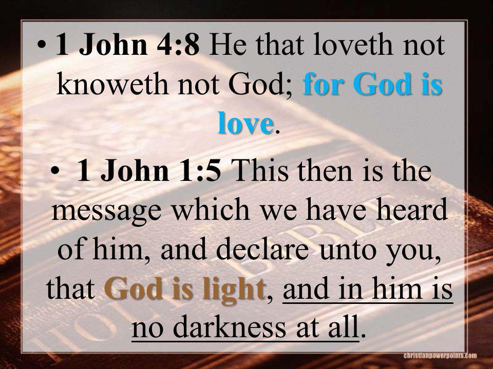 for God is love1 John 4:8 He that loveth not knoweth not God; for God is love.