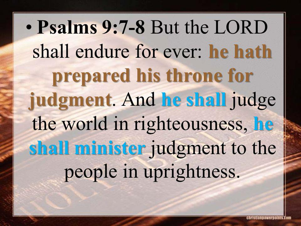 he hath prepared his throne for judgmenthe shall he shall ministerPsalms 9:7-8 But the LORD shall endure for ever: he hath prepared his throne for jud